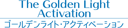 【the Golden Light Activation】ゴールデンライト・アクティベーション
