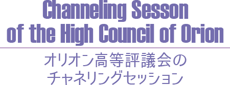 【Channeling Session of the High Council of Orion】オリオン高等評議会のチャネリングセッション