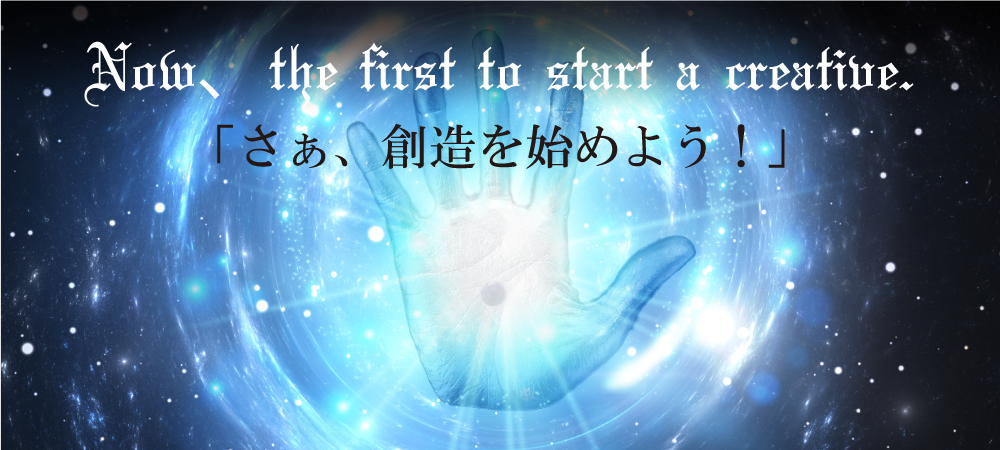 Now、the first to start a creative.「さぁ、創造を始めよう!」